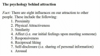Facts, Target, and Tumblr: The psychology behind attraction  Fact: There are eight influences on our attraction to other  people. These include the following:  1. Proximity  2. Physical Attractiveness  3. Similarity  4. Affect (i.e. our initial feelings upon meeting someone)  5. Responsiveness  6. Reciprocal liking  7. Self-disclosurei.e. sharing of personal information)  8. Arousal psych-facts:  Follow this blog for more psychology posts.