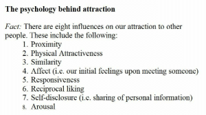 proximity: The psychology behind attraction  Fact: There are eight influences on our attraction to other  people. These include the following  1. Proximity  2. Physical Attractiveness  3. Similarity  4. Affect (i.e. our initial feelings upon meeting someone)  5. Responsiveness  6. Reciprocal liking  7. Self-disclosure (i.e. sharing of personal information)  8. Arousal