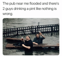 Drinking, Memes, and Pint: The pub near me flooded and there's  2 guys drinking a pint like nothing is  wrong Don't even have to get up to pee.