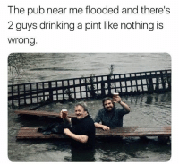 Drinking, Memes, and Pint: The pub near me flooded and there's  2 guys drinking a pint like nothing is  wrong Legends