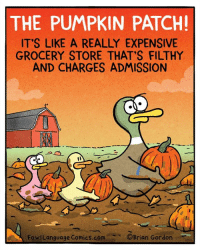 Ah, traditions... Bonus Panel: goo.gl/13oFVR FowlLanguageStore.com: THE PUMPKIN PATCH!  ITS LIKE A REALLY EXPENSIVE  GROCERY STORE THAT'S FILTHY  AND CHARGES ADMISSION  FowiLanguage Comics.COMOBrian Gardon Ah, traditions... Bonus Panel: goo.gl/13oFVR FowlLanguageStore.com