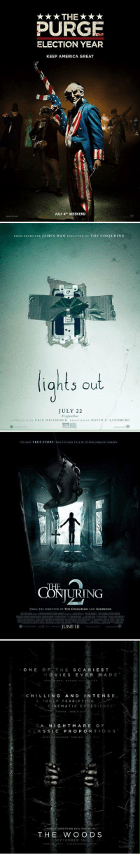 Summer movie dates? 😋: *THE***  PURGE  ELECTION YEAR  KEEP AMERICA GREAT  JULY 4TH WEEKEND   FROM PRODUCER JAMES WAN DIRECTOR or THE coNJURING  lights out  JULY 22  al ightsour  seni NALAY nY ERIC HEISSERER DIRECTrn Y DAVID F. SANDBERG   THE NEXT TRUE STORY FROM THE CASE FILES o ED AND LORRAINE wARREN  NG  FROM THE DIRECTOR OF  THE CONJURING AND INSIDIOUS  JUNE 10   ONE OF THE SCARIEST  M VIE S  EVER M A D E  BLO  CHILLING  AND INTENSE  A TRU L Y TERRI F Y IN G  CINEMATIC EXPER EN c E  A N I G H T M ARE OF  S S I C P R O P O R T  THERE:s soMETHING EVIL HIDING IN  T H E W O O D S  SEPTEMBER 16 Summer movie dates? 😋