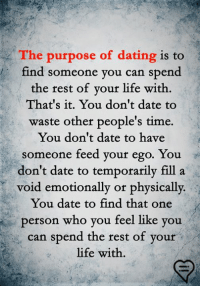 Dating, Life, and Memes: The purpose of dating is to  find someone you can spend  the rest of vour life with.  That's it. You don't date to  waste other people's time.  You don't date to have  someone feed your ego. You  don't date to temporarily fill a  void emotionally or physically.  You date to find that one  person who you feel like you  can spend the rest of your  life with.