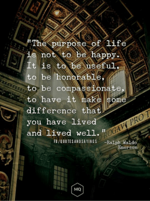 """Life, Happy, and Pro: The purpose of life  is not to be happy  It is to be useful,  to be honorable,  to be compassionate,  to have it make some  difference that  you have lived  and Lived well.""""GAVY PRO T  FB/QUOTESANDSAYINGS  -Ralph Waldo  Emerson  MQ Make some difference"""