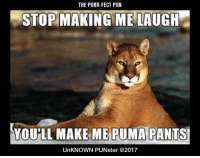 The purr-fect pun. #UnKNOWN_PUNster: THE PURR-FECT PUN  STOP MAKING ME LAUGH  YOUİLL MAKE  ME PUMA PANTS  UnKNOWN PUNster @2017 The purr-fect pun. #UnKNOWN_PUNster