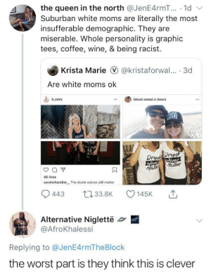 Blackpeopletwitter, Drunk, and Moms: the queen in the north @JenE4rmT... .1d  literally the most  Suburban white moms are  insufferable demographic. They  miserable. Whole personality is graphic  tees, coffee, wine, & being racist  are  Krista Marie @kristaforwal... 3d  Are white moms ok  b savy  blood.sweat.n.beers  DRUN  TER  DrDrunk  Wives  Wives  Matter  Mabb  80 likes  sarahchandler  The drunk waives still matter  L33.8K  443  145K  Alternative Niglettë  @AfroKhalessi  Replying to @JenE4rmTheBlock  the worst part is they think this is clever Th Karens think they are so slick (via /r/BlackPeopleTwitter)
