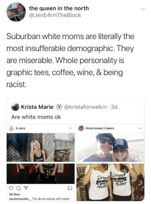 Drunk, Moms, and Queen: the queen in the north  @JenE4rmTheBlock  Suburban white moms are literally the  most insufferable demographic. They  are miserable. Whole personality is  graphic tees, coffee, wine, & being  racist.  Krista Marie  @kristaforwalkin 3d  Are white moms ok  b savy  blood.sweat.n.beers  VES  HATTER  DRUN  ATTER  Drenp Ornk  Wives  Natter  Wives  Maibe  80 likes  sarahchandler The drunk waives still matter Wonder who they voted for
