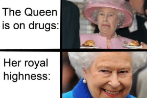 Royal bruh moment: The Queen  is on drugs:  Her royal  highness: Royal bruh moment