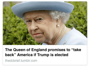 """portugals-blog:  This is the best news I've seen all day : The Queen of England promises to """"take  back"""" America if Trump is elected  thedcbrief.tumblr.com portugals-blog:  This is the best news I've seen all day"""