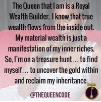 Yes... #thequeencode: The Queen thatlam is a Royal  Wealth Builder. Iknow that true  wealth flows from the inside out.  My material wealth is just a  manifestation of my inner riches.  So, I'm on a treasure hunt...to find  myself... to uncover the gold Within  and reclaim my inheritance.  @THEQUEENCODE Yes... #thequeencode