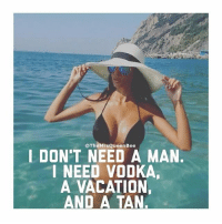 That's really all I need 💅🏼💅🏼💅🏼 rp @themrsqueenbee 😘😘 thebasicbitchlife: @The QueenBee  I DON'T NEED A MAN.  I NEED VODKA,  A VACATION.  AND A TAN. That's really all I need 💅🏼💅🏼💅🏼 rp @themrsqueenbee 😘😘 thebasicbitchlife