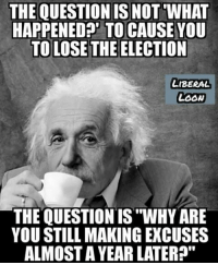 """Memes, 🤖, and Liberal: THE QUESTION IS NOT WHAT  HAPPENEDA' TO CAUSE YOU  TO LOSE THE ELECTION  LIBERAL  LOOw  THE QUESTION IS """"WHY ARE  YOU STILL MAKING EXCUSES  ALMOST A YEAR LATER?"""" That's the question! #NIDPatriots"""