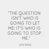 """No one is going to stop me, but you can try...: """"THE QUESTION  ISN'T WHO IS  GOING TO LET  ME: IT'S WHO IS  GOING TO STOP  ME  AYN RAND No one is going to stop me, but you can try..."""