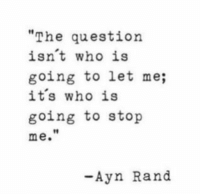 """Ayñ: """"The question  isnt who is  going to let me;  its who is  going to stop  me.  t1  -Ayn Rand"""
