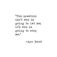 """Ayñ: """"The question  isn't who is  going to let me;  its who is  going to stop  me.  I0  -Ayn Rand"""
