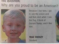merica america usa: THE QUESTION:  Why are you proud to be an American?  Because I live here, I get  to see the ocean and  eat fruit. And when I see  the flag, I think of  Donald Trump, and I like  him  TRAE SN00ZY  Student merica america usa