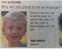 So cute!   Sent by Michael, a patriot.: THE QUESTION:  Why are you proud to be an American?  Because I live here, I get  to see the ocean and  eat fruit. And when I see  the flag, I think of  Donald Trump, and I like  him.  TRAE SN00ZY  Student So cute!   Sent by Michael, a patriot.