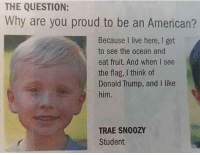 America, Donald Trump, and Funny: THE QUESTION:  Why are you proud to be an American?  Because I live here, I get  to see the ocean and  eat fruit. And when I see  the flag, I think of  Donald Trump, and I like  him.  TRAE SN00Z  Student What a boss! 🔴www.TooSavageForDemocrats.com🔴 JOINT INSTAGRAM: @rightwingsavages Partners: 🇺🇸 @The_Typical_Liberal 🇺🇸 @theunapologeticpatriot 🇺🇸 @DylansDailyShow 🇺🇸 @keepamerica.usa 🇺🇸@Raised_Right_ 🇺🇸@conservative.female 🇺🇸 @too_savage_for_liberals 🇺🇸 @Conservative.American DonaldTrump Trump 2A MakeAmericaGreatAgain Conservative Republican Liberal Democrat Ccw247 MAGA Politics LiberalLogic Savage TooSavageForDemocrats Instagram Merica America PresidentTrump Funny True SecondAmendment