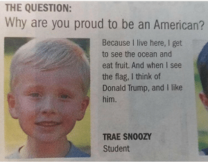 "Children, Donald Trump, and Gif: THE QUESTION:  Why are you proud to be an American?  Because I live here, I get  to see the ocean and  eat fruit. And when I see  the flag, I think of  Donald Trump, and I like  him.  TRAE SN00ZY  Student greatwhitegravity:  chalkycandy:  c-bassmeow:  told you we should be throwing heterosexual white children in fires but no one listens to me    this kid thinks other countries don't have fruit  ""Trae Snoozy"""