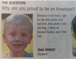Proud To Be: THE QUESTION:  Why are you proud to be an American?  Because I live here, I get  to see the ocean and  eat fruit. And when I see  the flag, I think of  Donald Trump, and I like  him.  TRAE SNO0ZY  Student
