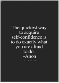 acquire: The quickest way  to acquire  self-confidence is  to do exactly what  you are afraid  to do  Anon  curiano.com