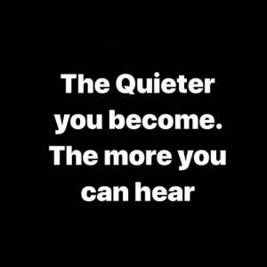 Hood, Can, and You: The Quieter  you become.  The more you  can hear Be quick to listen.💯