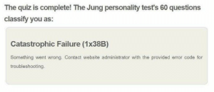 Provided: The quiz is complete! The Jung personality test's 60 questions  classify you as:  Catastrophic Failure (1x38B)  Something went Wrong. Contact website administrator with the provided error code for  troubleshooting.
