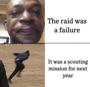 Failure, Raid, and Next: The raid was  a failure  It was a scouting  mission for next  year Gotta know the terrain if we want a successful raid