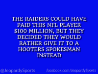 """Who is: Khalil Mack?"" #JeopardySports #MINvsCHI https://t.co/IEl2YFdeHk: THE RAIDERS COULD HAVE  PAID THIS NFL PLAYER  $100 MILLION, BUT THEY  DECIDED THEY WOULD  RATHER GIVE IT TO A  HOOTERS SPOKESMAN  INSTEAD  @JeopardySports facebook.com/JeopardySports ""Who is: Khalil Mack?"" #JeopardySports #MINvsCHI https://t.co/IEl2YFdeHk"