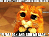 Nfl, San Diego, and Vega: THE RAIDERSAFTER THEIR VEGAS FUNDING FELL THROUGH:  ONFLMEMEZ  PLEASE OAKLAND, TAKEME BACK San Diego is on the table, too...