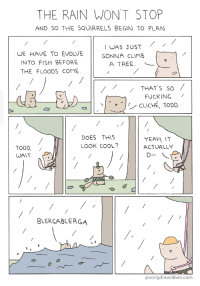 Small comic dump. All stolen: THE RAIN WON'T STOP  AND SO THE SQUIRRELS BEGIN TO PLAN  WE HAVE TO EVOLVE  INTO FISH BEFORE  THE FLOODS COME  WAS JUST  GONNA CLIMB  A TREE.  THAT S so  FUCKING /  ˇ-/ CLICHÉ, TODD  DOES THIS  LOOK COOL?  YEAH, I  ACTUALLY  TODD,/  WAIT  BLERGABLERGA  マ  poorlydrawnlines.com Small comic dump. All stolen