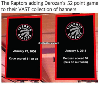 Memes, Game, and Kobe: The Raptors adding Derozan's 52 point game  to their VAST collection of banners  RON  4PT、  @NBAMemesLord  January 22, 2006  January 1, 2018  Kobe scored 81 on us  Derozan scored 52  (he's on our team) They have nothing else to hang 💀😂😂 - Follow @_nbamemes._