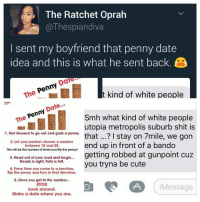 This game only be played certain places 😀 . . Follow @hoedity (me) for more 💣💥: The Ratchet Oprah  a The spiandiva  I sent my boyfriend that penny date  idea and this is what he sent back. 3  Date  The  t kind of white people  Date  enn  Smh what kind of white people  The  utopia metropolis suburb shit is  1. Get dressed to go out and grab a penny.  that I stay on 7mile, we gon  2. Let your partner choose a number  end up in front of a bando  between 10 and 20.  This will be the number of times you flip the penny!  getting robbed at gunpoint cuz  3. Head out of your road and begin...  Heads is right, Tails is left.  you tryna be cute  4. Every time you come to a junction,  flip the penny and turn in that direction.  5. Once you get to the number...  7A  STOP  Message  Look around  Make a date where you are. This game only be played certain places 😀 . . Follow @hoedity (me) for more 💣💥