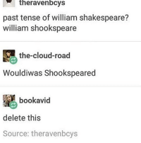 delet this: the ravenbcys  past tense of william shakespeare?  william shookspeare  the-cloud-road  Wouldiwas Shookspeared  book avid  delete this  Source: theravenbcys