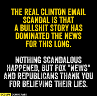 "Memes, Fox News, and Scandal: THE REAL CLINTON EMAIL  SCANDAL IS THAT  A BULLSHIT STORY HAS  DOMINATED THE NEWS  FOR THIS LONG  NOTHING SCANDALOUS  HAPPENED, BUT FOX ""NEWS""  AND REPUBLICANS THANK YOU  FOR BELIEVING THEIR LESS  OCCUPY DEMOCRATS Exactly.  Image by Occupy Democrats, LIKE our page for more!"