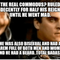 THE REAL COMMODUSP RULED  DECENTLY FOR HALFHIS REIGN  UNTILHEWENTMAD.  HEWASALSO BISE UAL, AND HAD A  REM FULL OF BOTH MEN AND WOM  ND HE HAD A BEARD.TOTALBADAS