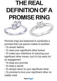 Definitely, Love, and Memes: THE REAL  DEFINITION OF A  PROMISE RING  Promise rings are bestowed to symbolize a  promise that one person makes to another:  To remain faithful  To want your significant other forever  To make your intentions of marrying your  significant other known, but it's too early for  an engagement  To keep any promise  To keep a secret  To always return to your significant other  To promise to love your significant other no  matter what  Explo For all the love birds out there <3