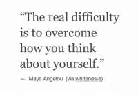 "Maya Angelou, The Real, and How: ""The real difficulty  is to overcome  how you think  about yourself.""  60  Maya Angelou (via whitenes-s)"