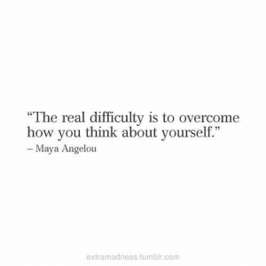 "Difficulty: ""The real difficulty is to overcome  how you think about yourself.""  - Maya Angelou  extramadness.tumblr.com"