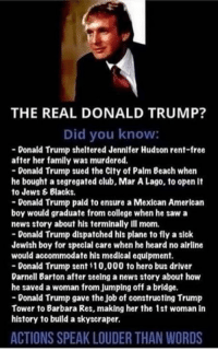 Club, College, and Donald Trump: THE REAL DONALD TRUMP?  Did you know:  Donald Trump sheltered Jennifer Hudson rent-free  after her family was murdered.  Donald Trump sued the City of Palm Beach when  he bought a segregated club, Mar A Lago, to open It  to Jews & Blacks.  Donald Trump pald to ensure a Mexican American  boy would graduate from college when he saw a  news story about his terminally ill mom.  Donald Trump dispatched his plane to fly a sick  Jewish boy for speclal care when he heard no airline  would accommodate his medical equipment.  Donald Trump sent  t10,000 to hero bus driver  Darnell Barton after seeing a news story about how  he saved a woman from Jumplng off a bridge.  Donald Trump gave the Job of constructing Trump  Tower to Barbara Res, making her the 1st woman in  history to build a skyscraper.  ACTIONS SPEAK LOUDER THAN WORDS (MB) The more you know.
