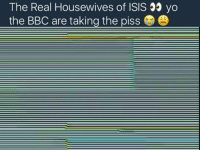 Memes, 🤖, and Bbc: The Real Housewives of ISIS yo  the BBC are taking the piss 😂😂I thought this wasn't real at first and then I went on the BBC 2 Facebook page and it says that this show would be airing on Tuesdays at 10pm.... I am baffled right now 😂 ... I'm pretty sure a lot of people will find this distasteful.. I understand comedy and humour is subjective there are people that will find this funny and some will think it's disgusting and in poor taste.... if the BBC are truly behind this then they have got some big cojones lol