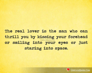 Thrill: The real lover is the man who can  thrill you by kissing your forehead  LikeLoveQuotes.Com  or smiling into your eyes or just  staring into space.  LikeLoveQuotes.Com