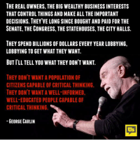 George Carlin, Memes, and Control: THE REAL OWNERS, THE BIG WEALTHY BUSINESS INTERESTS  THAT CONTROL THINGS AND MAKE ALL THE IMPORTANT  DECISIONS. THEY VE LONG SINCE BOUGHT AND PAID FOR THE  SENATE, THE CONGRESS, THE STATEHOUSES, THE CITY HALLS.  THEY SPEND BILLIONS OF DOLLARS EVERY YEAR LOBBYING,  LOBBYING TO GET WHAT THEY WANT  BUT I'LL TELL YOU WHAT THEY DON'T WANT  THEY DONT WANT A POPULATION OF  CITIZENS CAPABLE OF CRITICAL THINKING.  THEY DON'T WANT A WELL-INFORMED,  WELL-EDUCATED PEOPLE CAPABLE OF  CRITICAL THINKING  GEORGE CARLIN  Us Boom. 💥