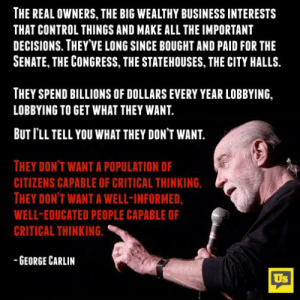 George Carlin, Memes, and Control: THE REAL OWNERS, THE BIG WEALTHY BUSINESS INTERESTS  THAT CONTROL THINGS AND MAKE ALL THE IMPORTANT  DECISIONS. THEY VE LONG SINCE BOUGHT AND PAID FOR THE  SENATE, THE CONGRESS, THE STATEHOUSES, THE CITY HALLS.  THEY SPEND BILLIONS OF DOLLARS EVERY YEAR LOBBYING,  LOBBYING TO GET WHAT THEY WANT  BUT I'LL TELL YOU WHAT THEY DON'T WANT  THEY DONT WANT A POPULATION OF  CITIZENS CAPABLE OF CRITICAL THINKING.  THEY DON'T WANT A WELL-INFORMED,  WELL-EDUCATED PEOPLE CAPABLE OF  CRITICAL THINKING  GEORGE CARLIN  Us Mic drop.