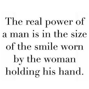 Http, Power, and Smile: The real power of  a man is in the size  of the smile worn  by the woman  holding his hand http://iglovequotes.net/