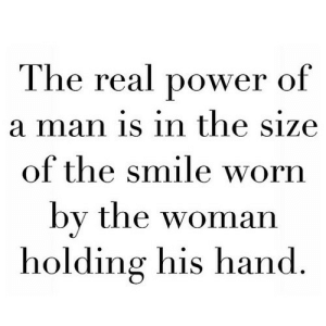 Power, Smile, and The Real: The real power of  a man is in the size  of the smile worn  by the woman  holding his hand https://iglovequotes.net/