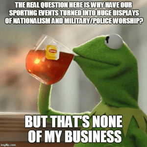 As someone who doesnt really care much about professional sports: THE REAL QUESTION HEREISWHY HAVE OUR  SPORTING EVENTSTURNEDINTO HUGE DISPLAYS  OFNATIONALISMAND MILTARY/POLICE WORSHIPA  BUT THATS NONE  OF MY BUSINESS As someone who doesnt really care much about professional sports