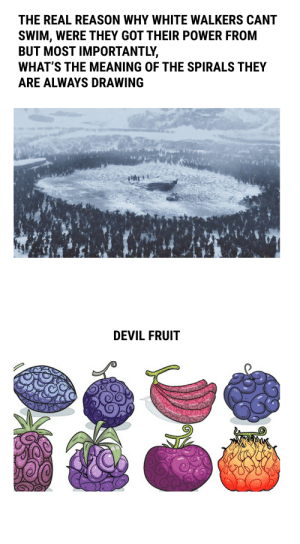 Devil, Meaning, and Power: THE REAL REASON WHY WHITE WALKERS CANT  SWIM, WERE THEY GOT THEIR POWER FROM  BUT MOST IMPORTANTLY,  WHAT'S THE MEANING OF THE SPIRALS THEY  ARE ALWAYS DRAWING  JAL  DEVIL FRUIT I finally figured it out. I can now rest in peace.