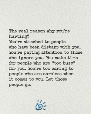 "Memes, The Real, and Time: The real reason why you're  hurting?  You're attached to people  who have been distant with you  You're paying attention to those  who ignore you. You make time  for people who are ""too busy""  for you. You're too caring to  people who are careless when  it comes to you. Let those  people go. 💕"