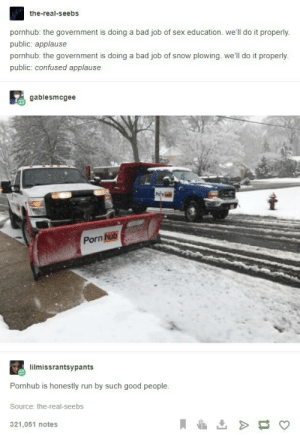 Wholesome Pornhub: the-real-seebs  pornhub: the government is doing a bad job of sex education. we'll do it properly.  public: applause  pornhub: the government is doing a bad job of snow plowing. we'll do it properly.  public: confused applause  gablesmcgee  Porn hub  lilmissrantsypants  Pornhub is honestly run by such good people.  Source: the-real-seebs  321,051 notes Wholesome Pornhub